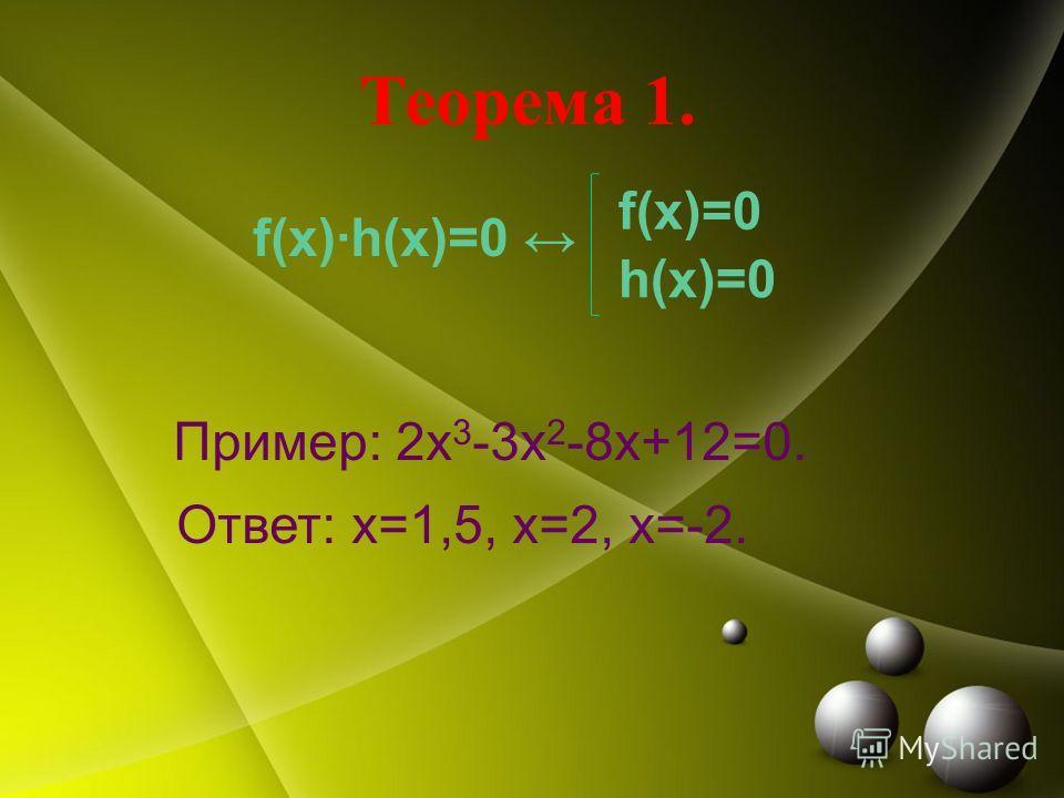 Теорема 1. f(x)·h(x)=0 Пример: 2 х 3 -3 х 2 -8 х+12=0. Ответ: х=1,5, х=2, х=-2. f(x)=0 h(x)=0