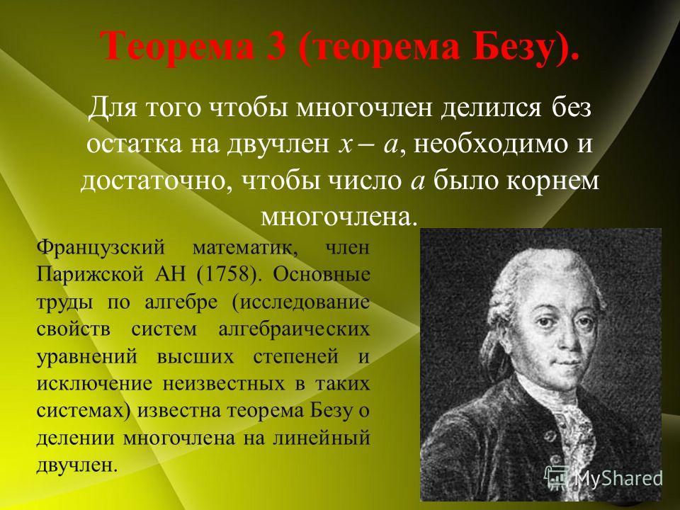 Теорема 3 (теорема Безу). Для того чтобы многочлен делился без остатка на двучлен x ̶ a, необходимо и достаточно, чтобы число а было корнем многочлена. Французский математик, член Парижской АН (1758). Основные труды по алгебре (исследование свойств с