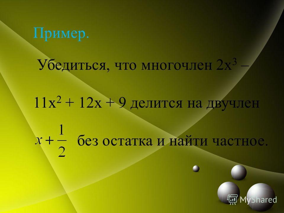 Пример. Убедиться, что многочлен 2x 3 – 11x 2 + 12x + 9 делится на двучлен без остатка и найти частное.