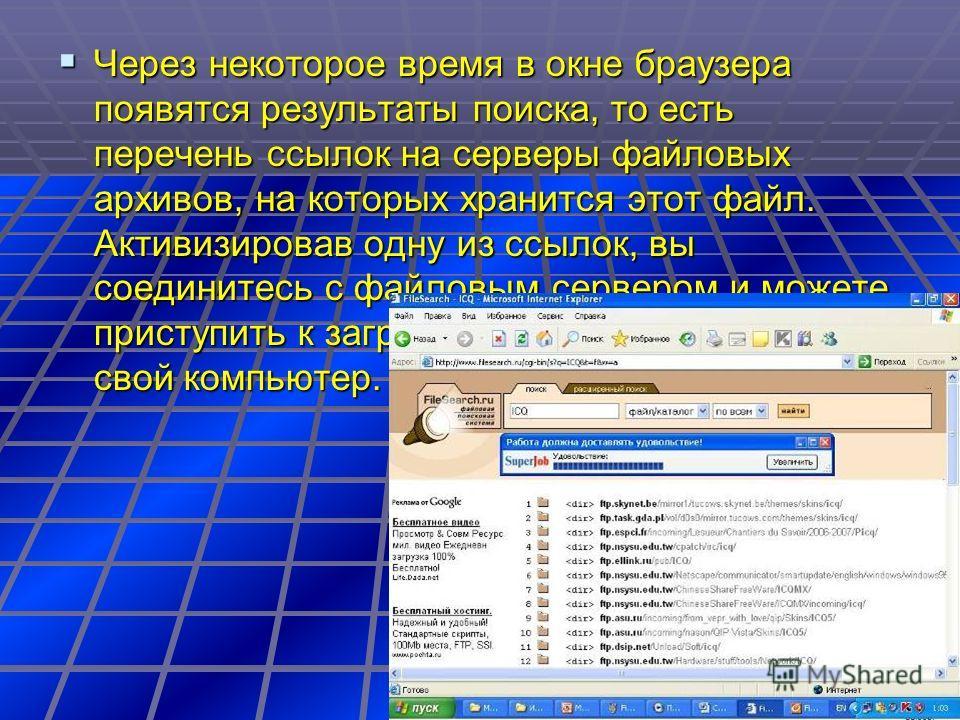 Через некоторое время в окне браузера появятся результаты поиска, то есть перечень ссылок на серверы файловых архивов, на которых хранится этот файл. Активизировав одну из ссылок, вы соединитесь с файловым сервером и можете приступить к загрузке найд