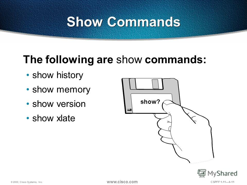© 2000, Cisco Systems, Inc. www.cisco.com CSPFF 1.114-11 show? Show Commands The following are show commands: show history show memory show version show xlate