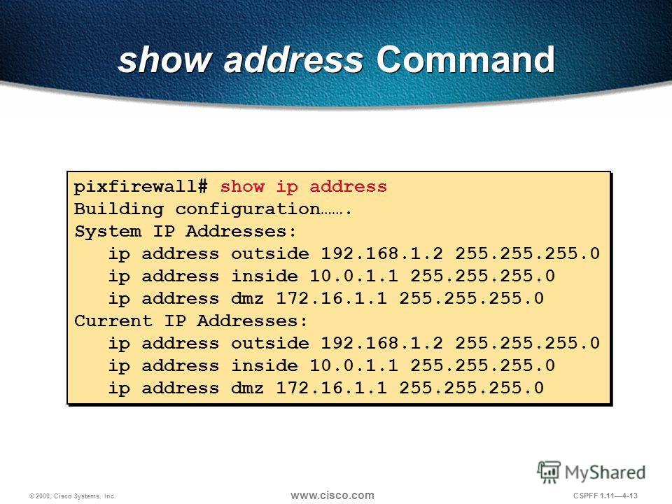 © 2000, Cisco Systems, Inc. www.cisco.com CSPFF 1.114-13 pixfirewall# show ip address Building configuration……. System IP Addresses: ip address outside 192.168.1.2 255.255.255.0 ip address inside 10.0.1.1 255.255.255.0 ip address dmz 172.16.1.1 255.2