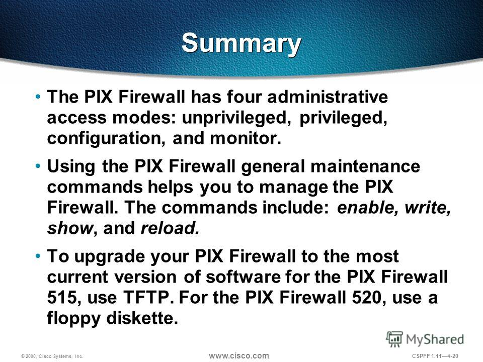 © 2000, Cisco Systems, Inc. www.cisco.com CSPFF 1.114-20 Summary The PIX Firewall has four administrative access modes: unprivileged, privileged, configuration, and monitor. Using the PIX Firewall general maintenance commands helps you to manage the