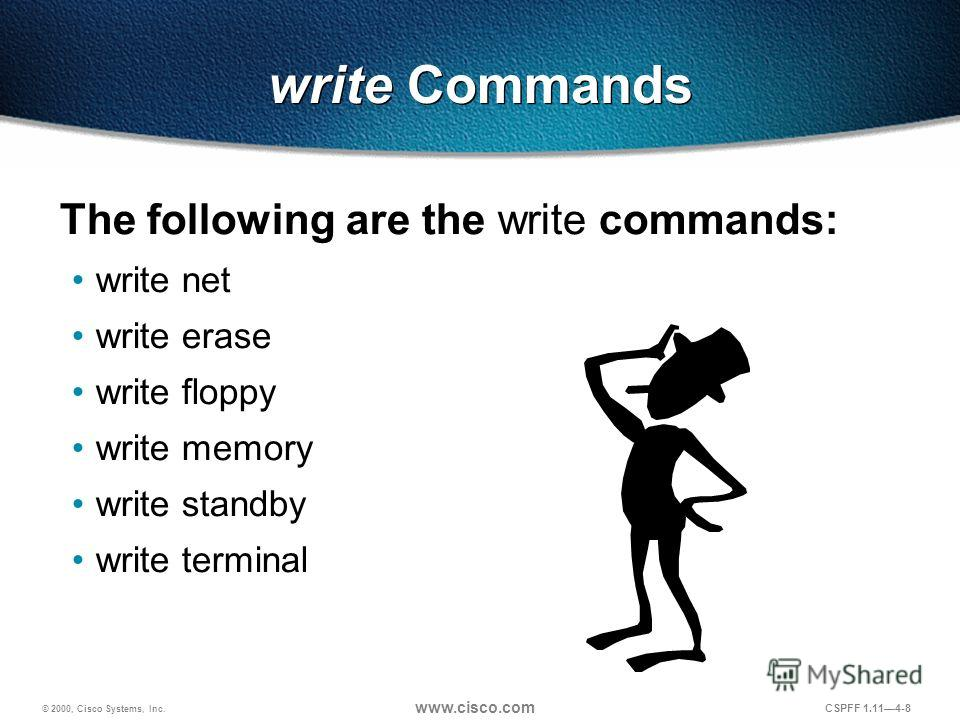 © 2000, Cisco Systems, Inc. www.cisco.com CSPFF 1.114-8 write Commands The following are the write commands: write net write erase write floppy write memory write standby write terminal