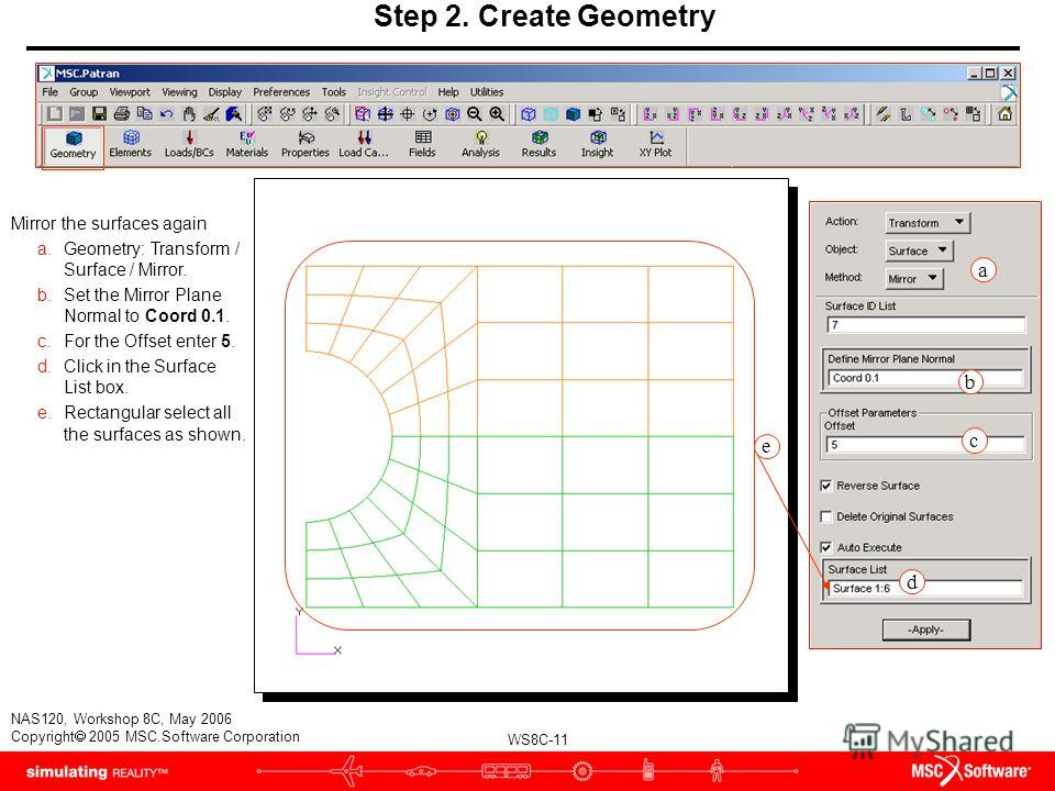 WS8C-11 NAS120, Workshop 8C, May 2006 Copyright 2005 MSC.Software Corporation Step 2. Create Geometry Mirror the surfaces again a.Geometry: Transform / Surface / Mirror. b.Set the Mirror Plane Normal to Coord 0.1. c.For the Offset enter 5. d.Click in