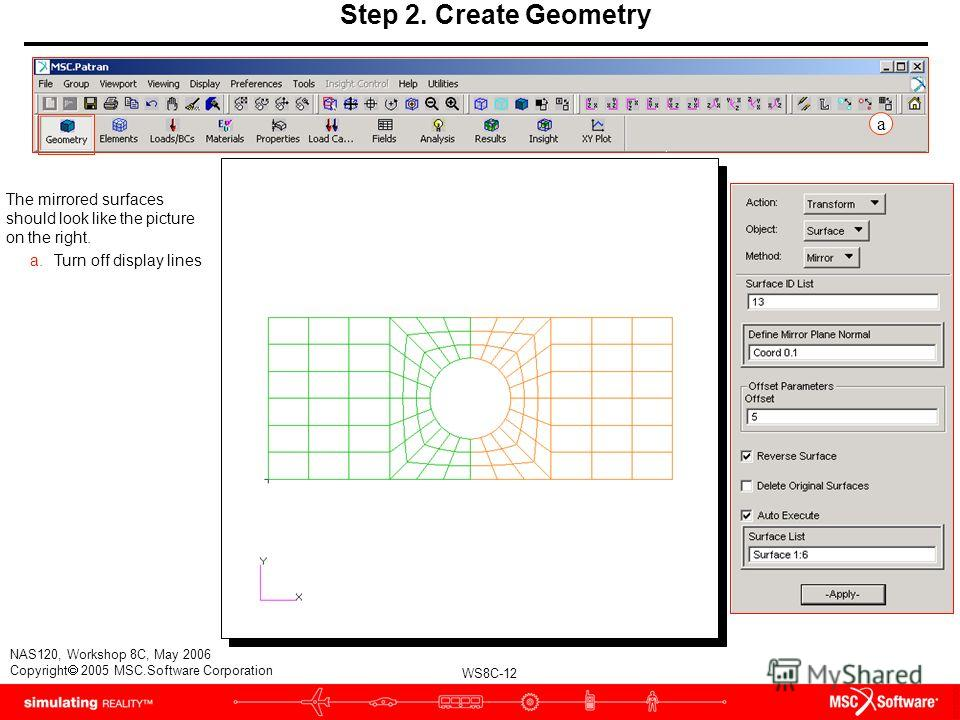 WS8C-12 NAS120, Workshop 8C, May 2006 Copyright 2005 MSC.Software Corporation Step 2. Create Geometry The mirrored surfaces should look like the picture on the right. a.Turn off display lines a