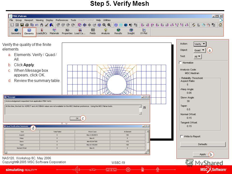 WS8C-19 NAS120, Workshop 8C, May 2006 Copyright 2005 MSC.Software Corporation Step 5. Verify Mesh Verify the quality of the finite elements a.Elements: Verify / Quad / All. b.Click Apply. c.When Message box appears, click OK. d.Review the summary tab