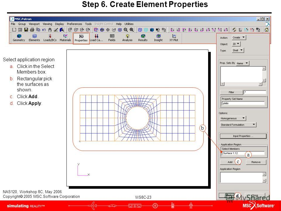 WS8C-23 NAS120, Workshop 8C, May 2006 Copyright 2005 MSC.Software Corporation Step 6. Create Element Properties Select application region a.Click in the Select Members box. b.Rectangular pick the surfaces as shown. c.Click Add. d.Click Apply. a c d b