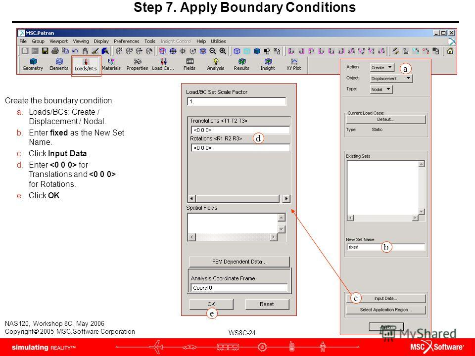 WS8C-24 NAS120, Workshop 8C, May 2006 Copyright 2005 MSC.Software Corporation Step 7. Apply Boundary Conditions Create the boundary condition a.Loads/BCs: Create / Displacement / Nodal. b.Enter fixed as the New Set Name. c.Click Input Data. d.Enter f