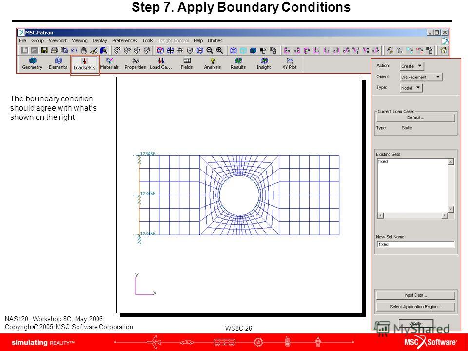 WS8C-26 NAS120, Workshop 8C, May 2006 Copyright 2005 MSC.Software Corporation Step 7. Apply Boundary Conditions The boundary condition should agree with whats shown on the right