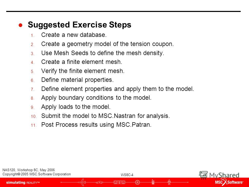 WS8C-4 NAS120, Workshop 8C, May 2006 Copyright 2005 MSC.Software Corporation l Suggested Exercise Steps 1. Create a new database. 2. Create a geometry model of the tension coupon. 3. Use Mesh Seeds to define the mesh density. 4. Create a finite eleme