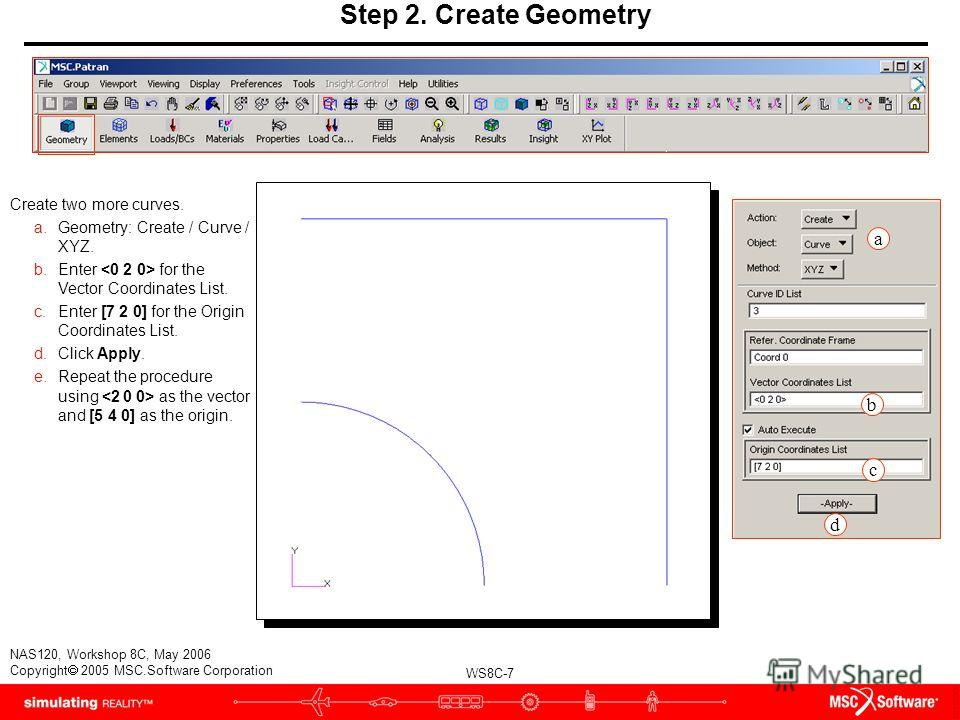WS8C-7 NAS120, Workshop 8C, May 2006 Copyright 2005 MSC.Software Corporation Step 2. Create Geometry Create two more curves. a.Geometry: Create / Curve / XYZ. b.Enter for the Vector Coordinates List. c.Enter [7 2 0] for the Origin Coordinates List. d