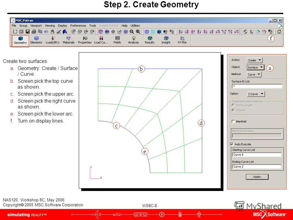 WS8C-8 NAS120, Workshop 8C, May 2006 Copyright 2005 MSC.Software Corporation Step 2. Create Geometry Create two surfaces a.Geometry: Create / Surface / Curve. b.Screen pick the top curve as shown. c.Screen pick the upper arc. d.Screen pick the right