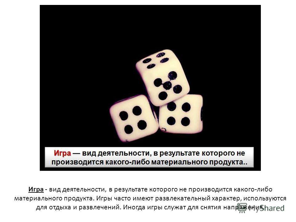 Игра - вид деятельности, в результате которого не производится какого-либо материального продукта. Игры часто имеют развлекательный характер, используются для отдыха и развлечений. Иногда игры служат для снятия напряжения.