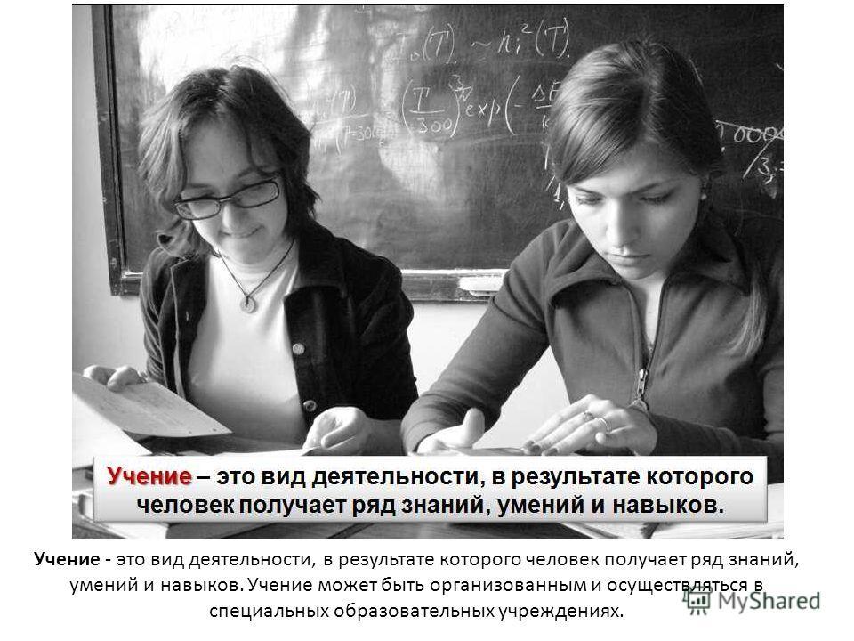 Учение - это вид деятельности, в результате которого человек получает ряд знаний, умений и навыков. Учение может быть организованным и осуществляться в специальных образовательных учреждениях.