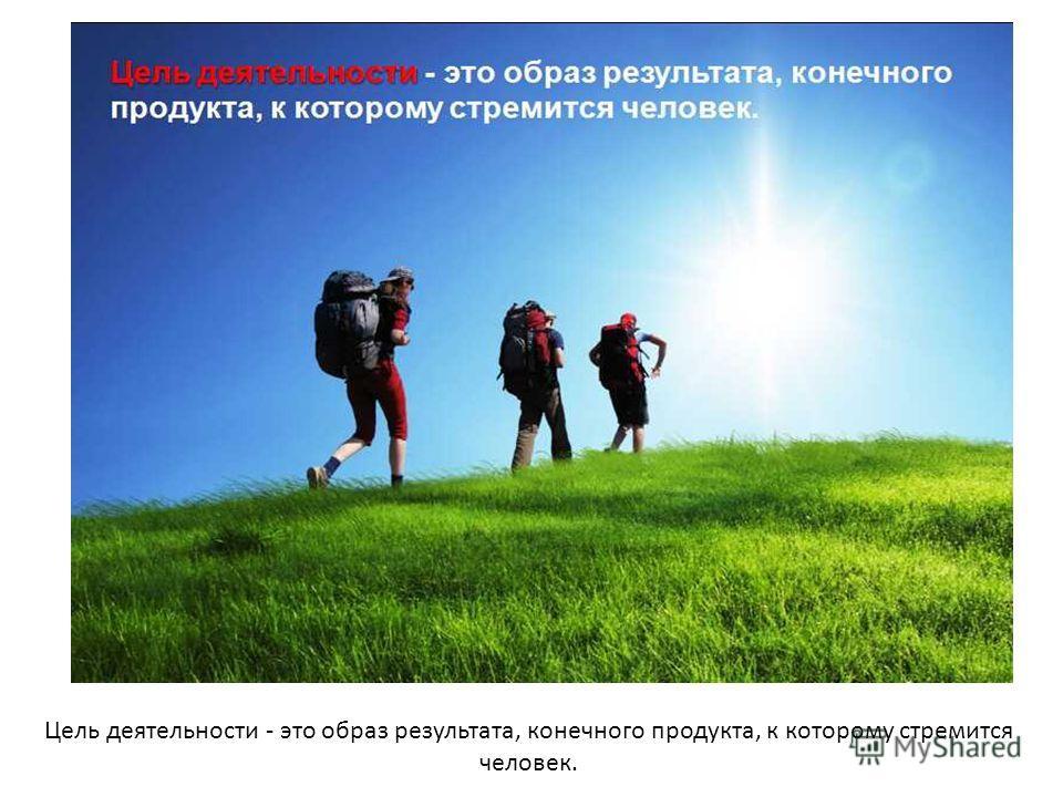 Цель деятельности - это образ результата, конечного продукта, к которому стремится человек.
