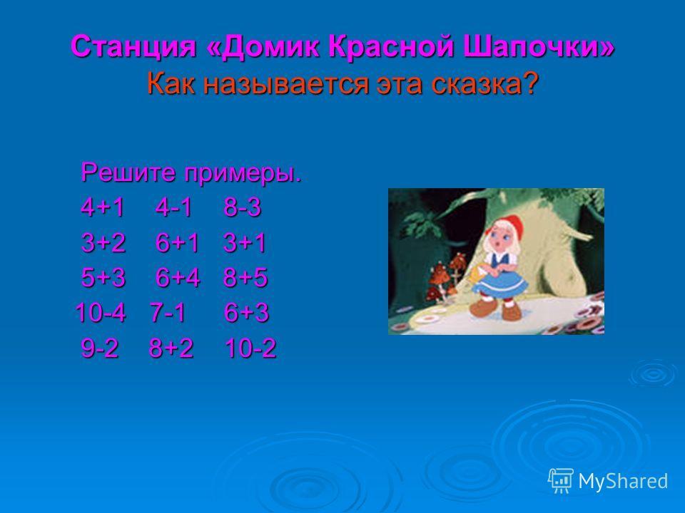 Станция «Домик Красной Шапочки» Как называется эта сказка? Решите примеры. 4+1 4-1 8-3 3+2 6+1 3+1 5+3 6+4 8+5 10-4 7-1 6+3 9-2 8+2 10-2