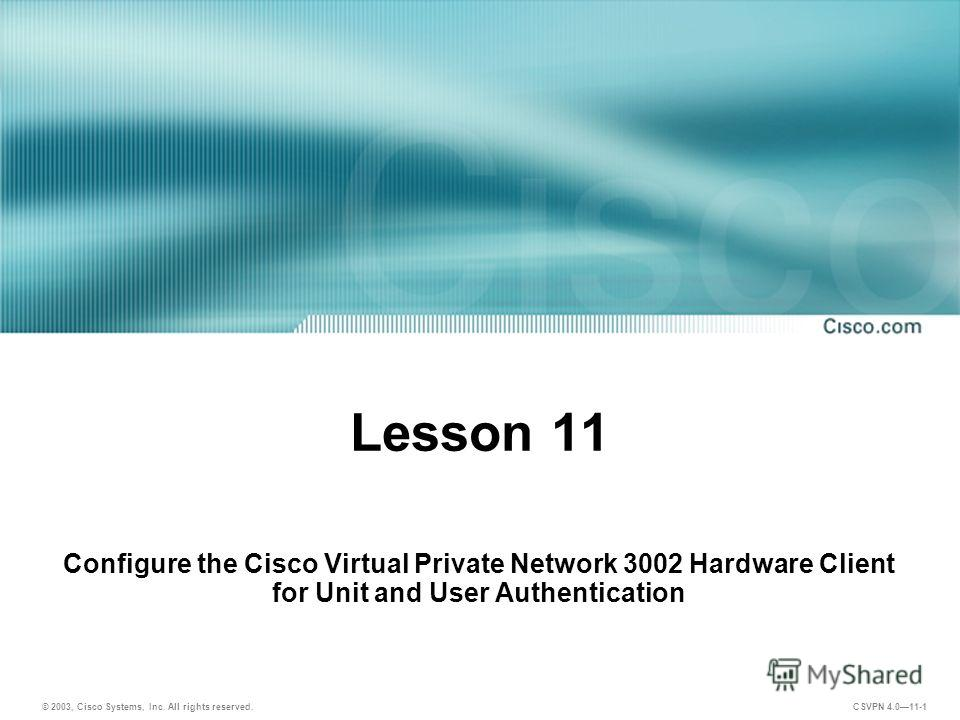 © 2003, Cisco Systems, Inc. All rights reserved. CSVPN 4.011-1 Lesson 11 Configure the Cisco Virtual Private Network 3002 Hardware Client for Unit and User Authentication
