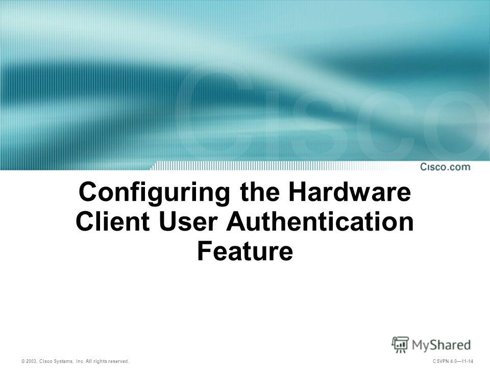 © 2003, Cisco Systems, Inc. All rights reserved. CSVPN 4.011-14 Configuring the Hardware Client User Authentication Feature