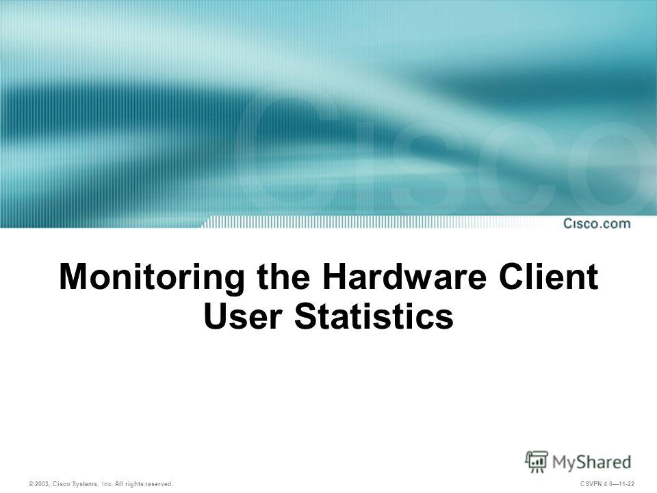 © 2003, Cisco Systems, Inc. All rights reserved. CSVPN 4.011-22 Monitoring the Hardware Client User Statistics