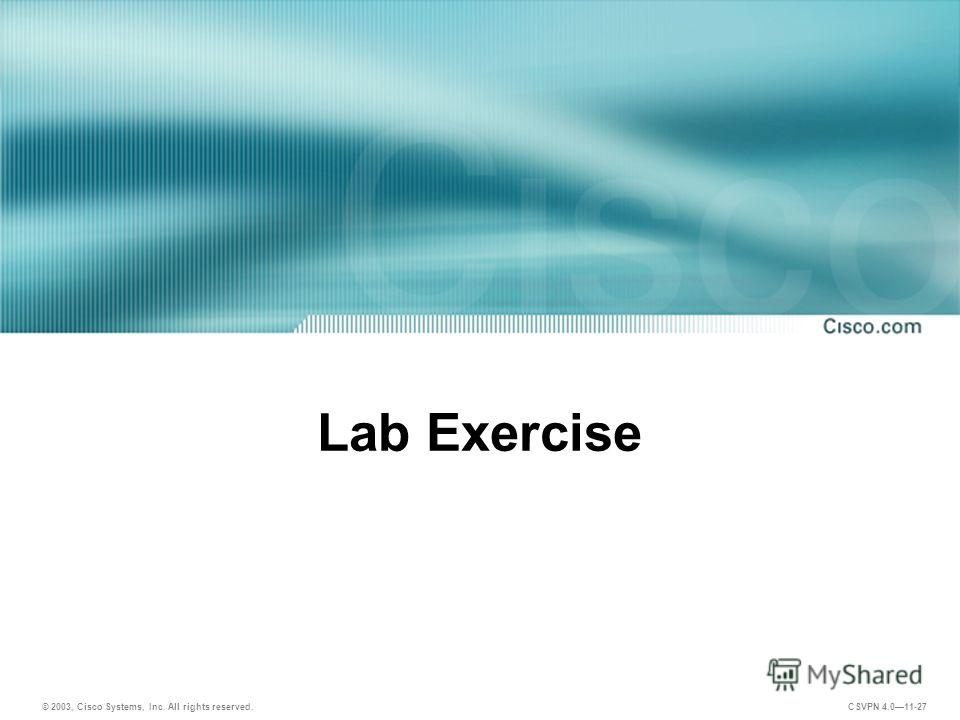 © 2003, Cisco Systems, Inc. All rights reserved. CSVPN 4.011-27 Lab Exercise