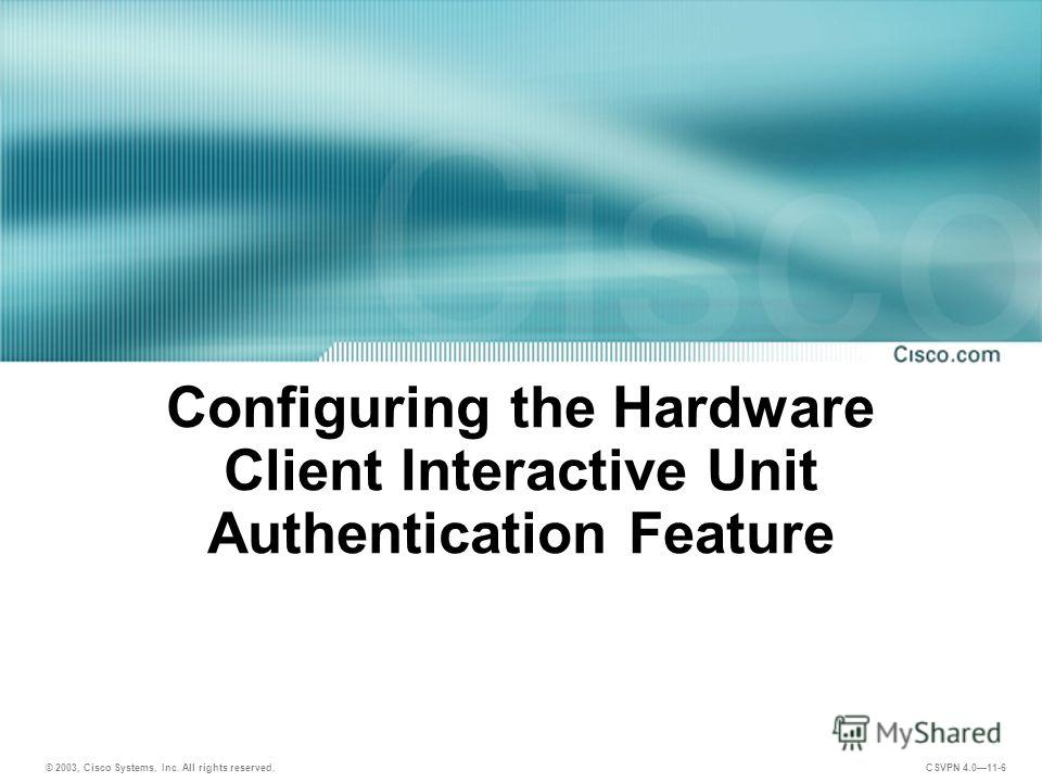 © 2003, Cisco Systems, Inc. All rights reserved. CSVPN 4.011-6 Configuring the Hardware Client Interactive Unit Authentication Feature