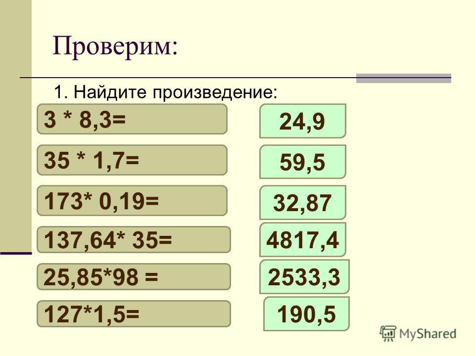 Проверим: 3 * 8,3= 35 * 1,7= 173* 0,19= 137,64* 35= 25,85*98 = 127*1,5= 24,9 59,5 32,87 4817,4 2533,3 190,5 1. Найдите произведение:
