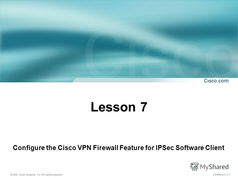 © 2003, Cisco Systems, Inc. All rights reserved. CSVPN 4.07-1 Lesson 7 Configure the Cisco VPN Firewall Feature for IPSec Software Client