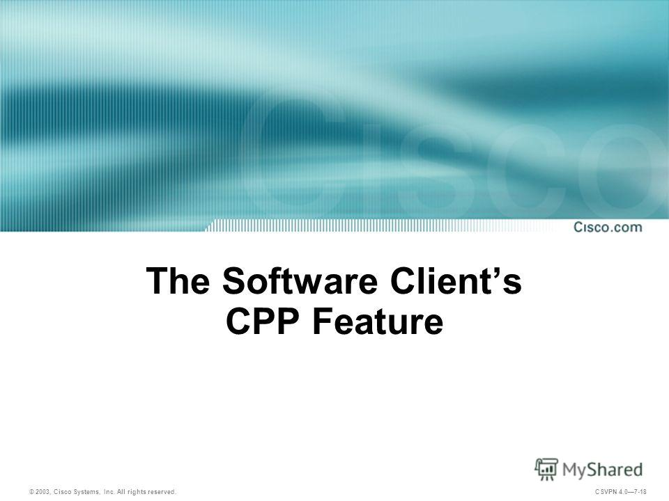 © 2003, Cisco Systems, Inc. All rights reserved. CSVPN 4.07-18 The Software Clients CPP Feature