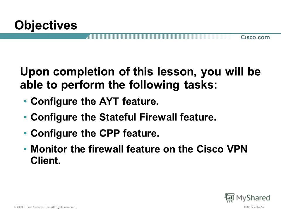 © 2003, Cisco Systems, Inc. All rights reserved. CSVPN 4.07-2 Objectives Upon completion of this lesson, you will be able to perform the following tasks: Configure the AYT feature. Configure the Stateful Firewall feature. Configure the CPP feature. M