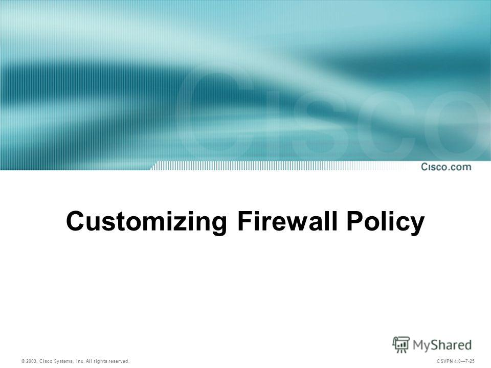 © 2003, Cisco Systems, Inc. All rights reserved. CSVPN 4.07-25 Customizing Firewall Policy