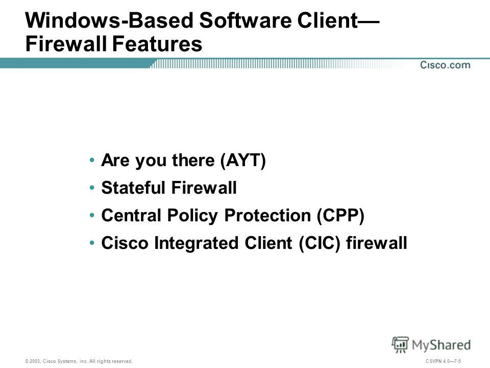 © 2003, Cisco Systems, Inc. All rights reserved. CSVPN 4.07-5 Windows-Based Software Client Firewall Features Are you there (AYT) Stateful Firewall Central Policy Protection (CPP) Cisco Integrated Client (CIC) firewall