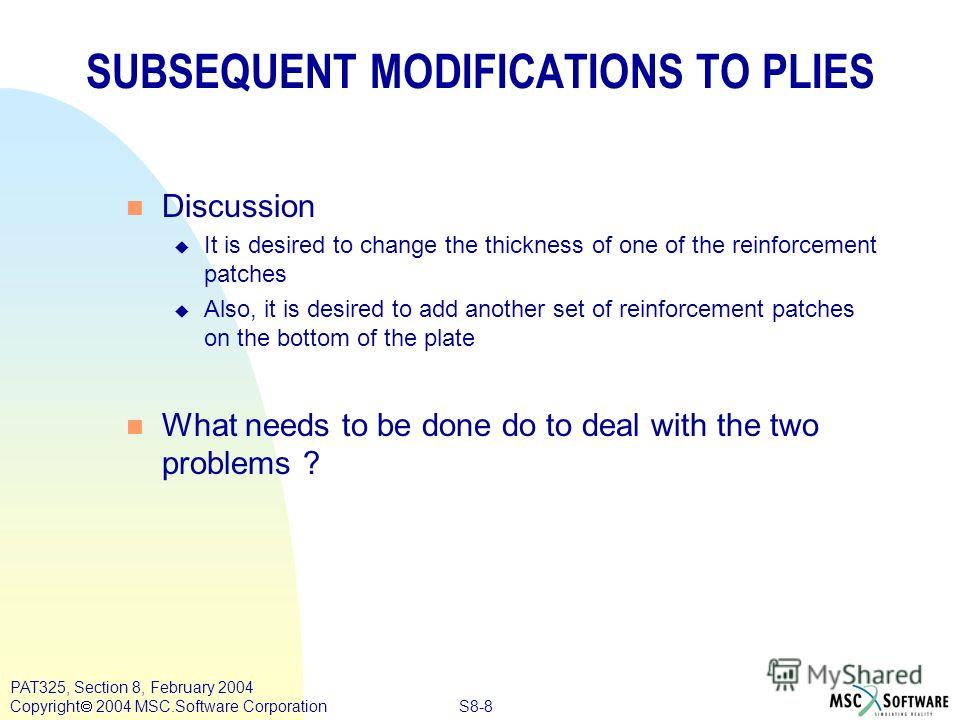S8-8 PAT325, Section 8, February 2004 Copyright 2004 MSC.Software Corporation SUBSEQUENT MODIFICATIONS TO PLIES n Discussion u It is desired to change the thickness of one of the reinforcement patches u Also, it is desired to add another set of reinf