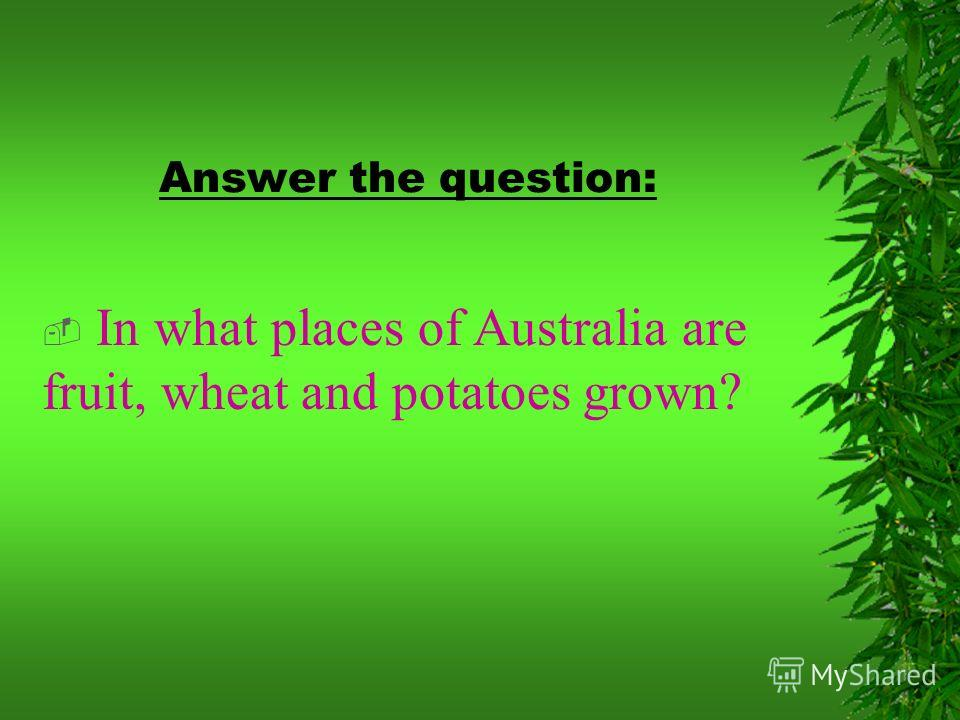 Answer the question: In what places of Australia are fruit, wheat and potatoes grown?