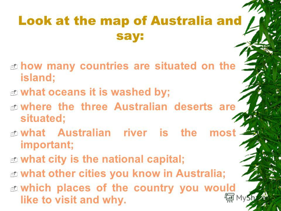 Look at the map of Australia and say: how many countries are situated on the island; what oceans it is washed by; where the three Australian deserts are situated; what Australian river is the most important; what city is the national capital; what ot