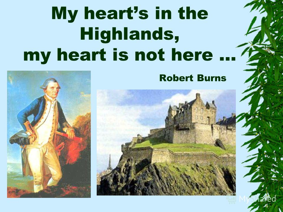 My hearts in the Highlands, my heart is not here … Robert Burns