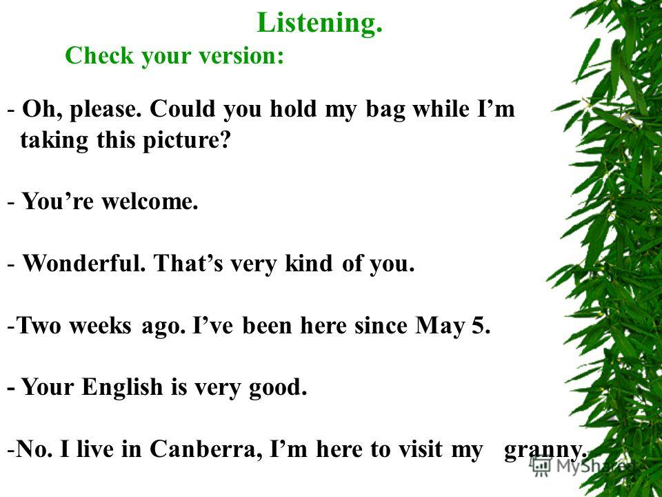 Listening. Check your version: - Oh, please. Could you hold my bag while Im taking this picture? - Youre welcome. - Wonderful. Thats very kind of you. -Two weeks ago. Ive been here since May 5. - Your English is very good. -No. I live in Canberra, Im