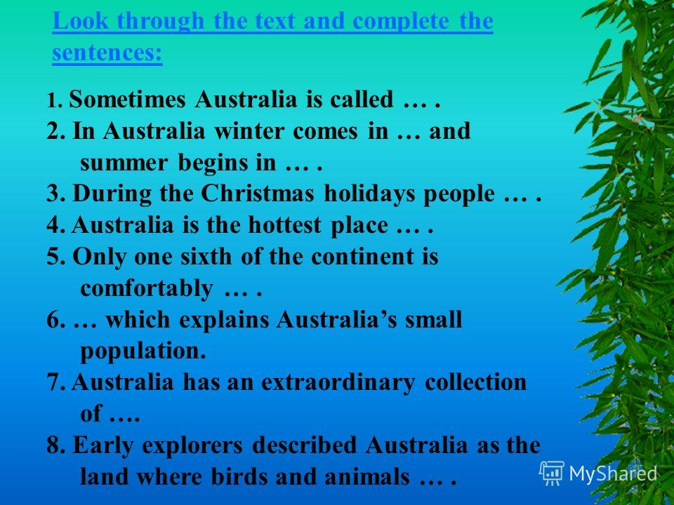 1. Sometimes Australia is called …. 2. In Australia winter comes in … and summer begins in …. 3. During the Christmas holidays people …. 4. Australia is the hottest place …. 5. Only one sixth of the continent is comfortably …. 6. … which explains Aus