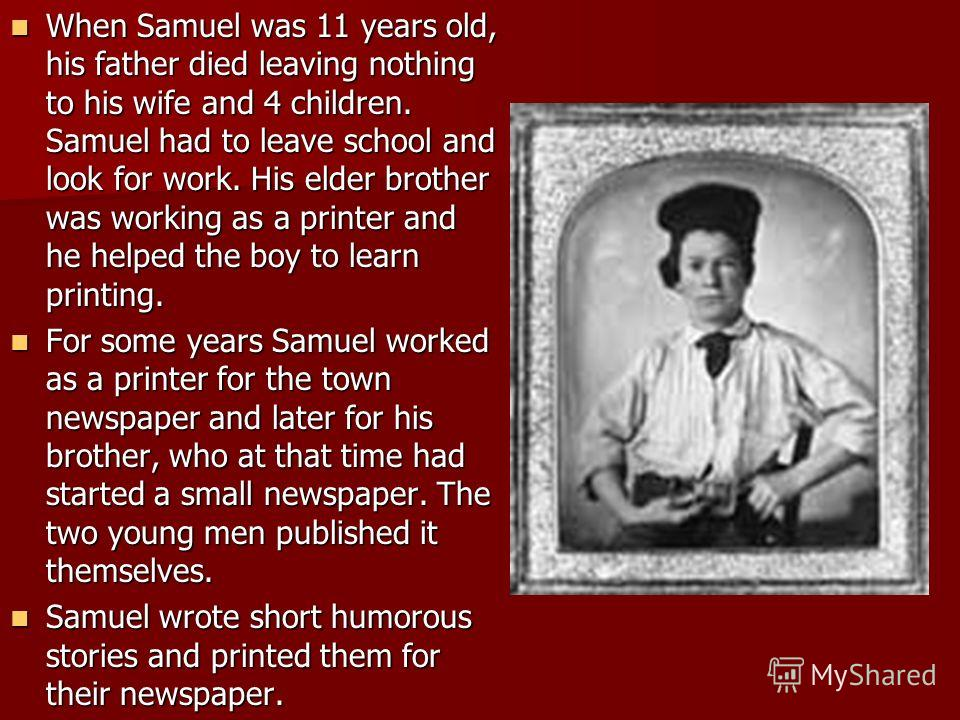 When Samuel was 11 years old, his father died leaving nothing to his wife and 4 children. Samuel had to leave school and look for work. His elder brother was working as a printer and he helped the boy to learn printing. When Samuel was 11 years old,