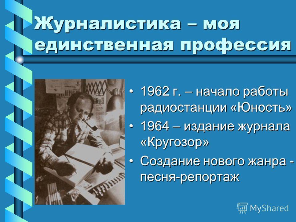 Журналистика – моя единственная профессия 1962 г. – начало работы радиостанции «Юность»1962 г. – начало работы радиостанции «Юность» 1964 – издание журнала «Кругозор»1964 – издание журнала «Кругозор» Создание нового жанра - песня-репортаж Создание но