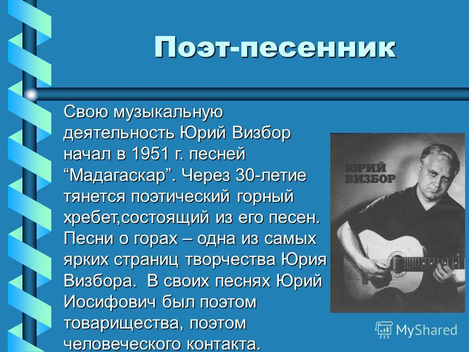 Поэтпесенник Поэт-песенник Свою музыкальную деятельность Юрий Визбор начал в 1951 г. песней Мадагаскар. Через 30-летие тянется поэтический горный хребет,состоящий из его песен. Песни о горах – одна из самых ярких страниц творчества Юрия Визбора. В св