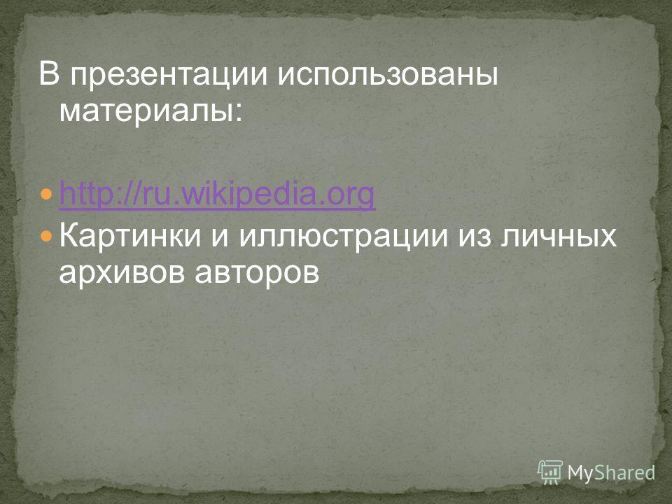 В презентации использованы материалы: http://ru.wikipedia.org Картинки и иллюстрации из личных архивов авторов