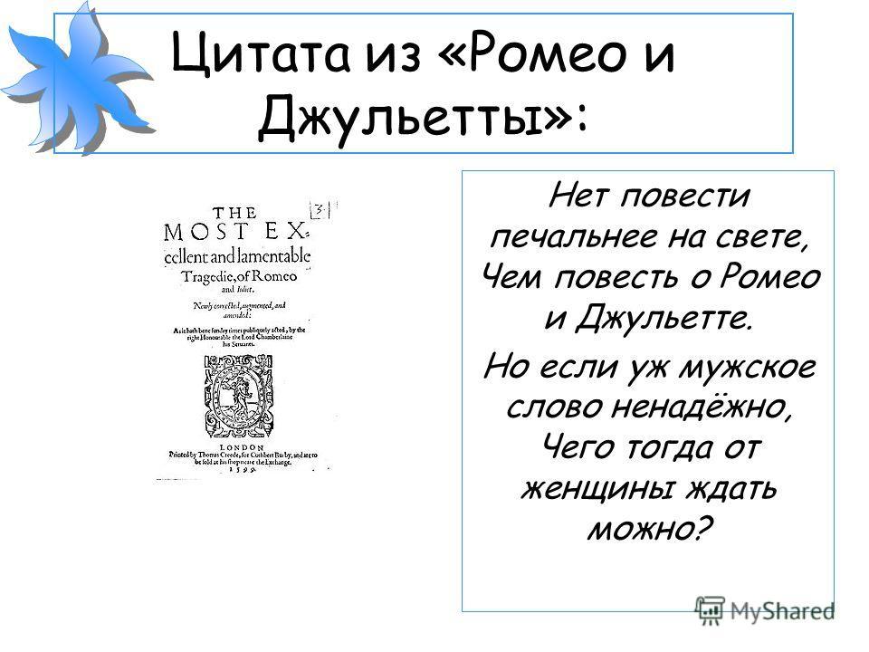 Цитата из «Ромео и Джульетты»: Нет повести печальнее на свете, Чем повесть о Ромео и Джульетте. Но если уж мужское слово ненадёжно, Чего тогда от женщины ждать можно?