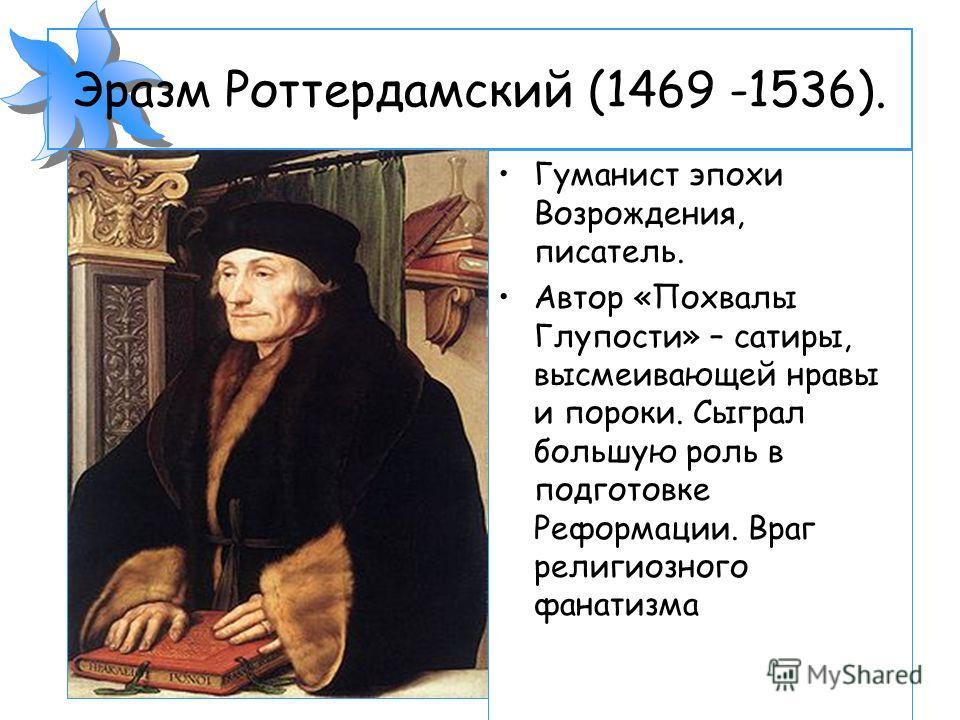 Эразм Роттердамский (1469 -1536). Гуманист эпохи Возрождения, писатель. Автор «Похвалы Глупости» – сатиры, высмеивающей нравы и пороки. Сыграл большую роль в подготовке Реформации. Враг религиозного фанатизма