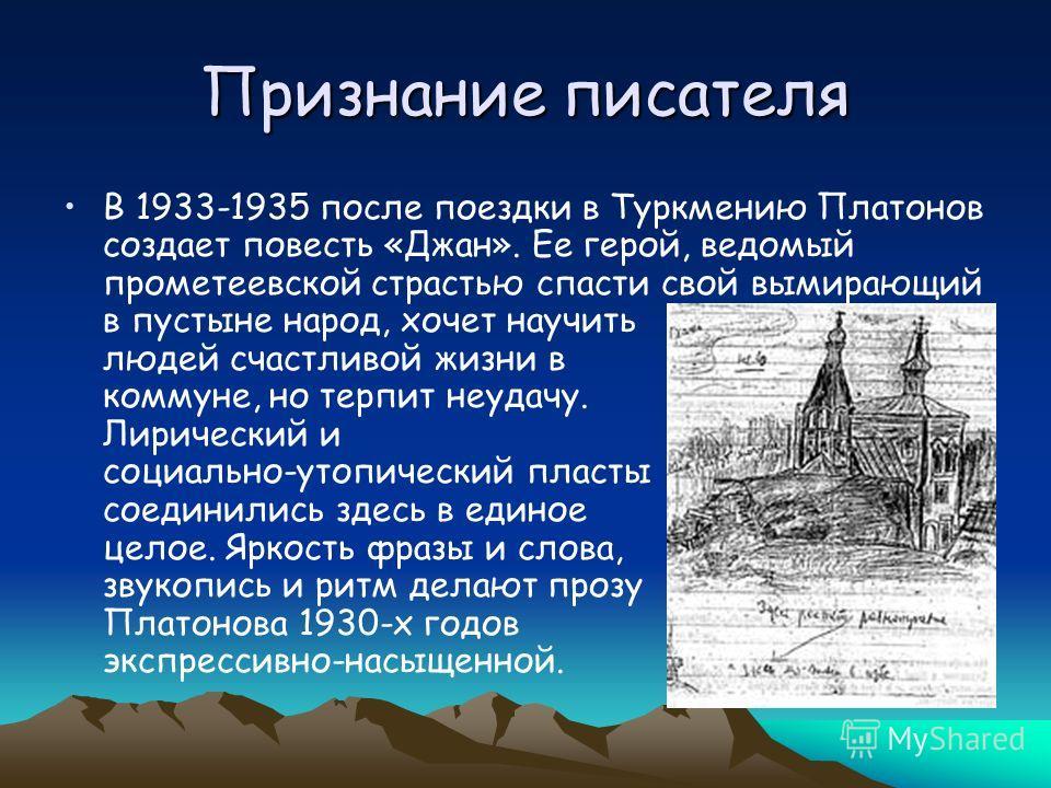 Признание писателя В 1933-1935 после поездки в Туркмению Платонов создает повесть «Джан». Ее герой, ведомый прометеевской страстью спасти свой вымирающий в пустыне народ, хочет научить людей счастливой жизни в коммуне, но терпит неудачу. Лирический и