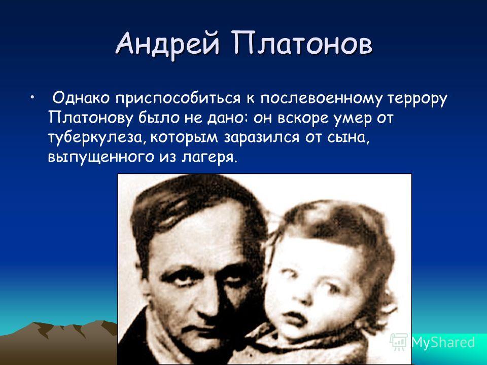 Андрей Платонов Однако приспособиться к послевоенному террору Платонову было не дано: он вскоре умер от туберкулеза, которым заразился от сына, выпущенного из лагеря.