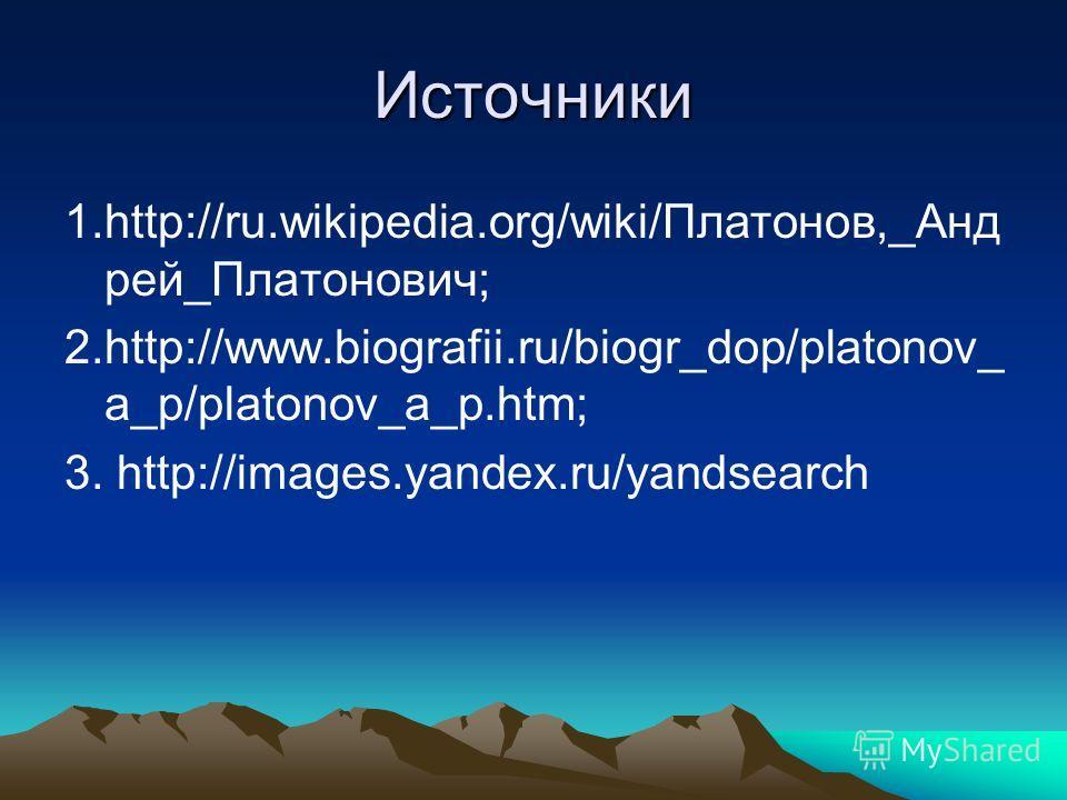 Источники 1.http://ru.wikipedia.org/wiki/Платонов,_Анд рей_Платонович; 2.http://www.biografii.ru/biogr_dop/platonov_ a_p/platonov_a_p.htm; 3. http://images.yandex.ru/yandsearch