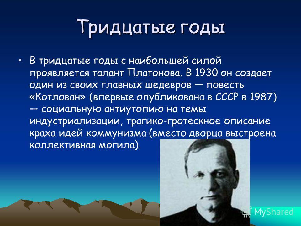 Тридцатые годы В тридцатые годы с наибольшей силой проявляется талант Платонова. В 1930 он создает один из своих главных шедевров повесть «Котлован» (впервые опубликована в СССР в 1987) социальную антиутопию на темы индустриализации, трагико-гротескн
