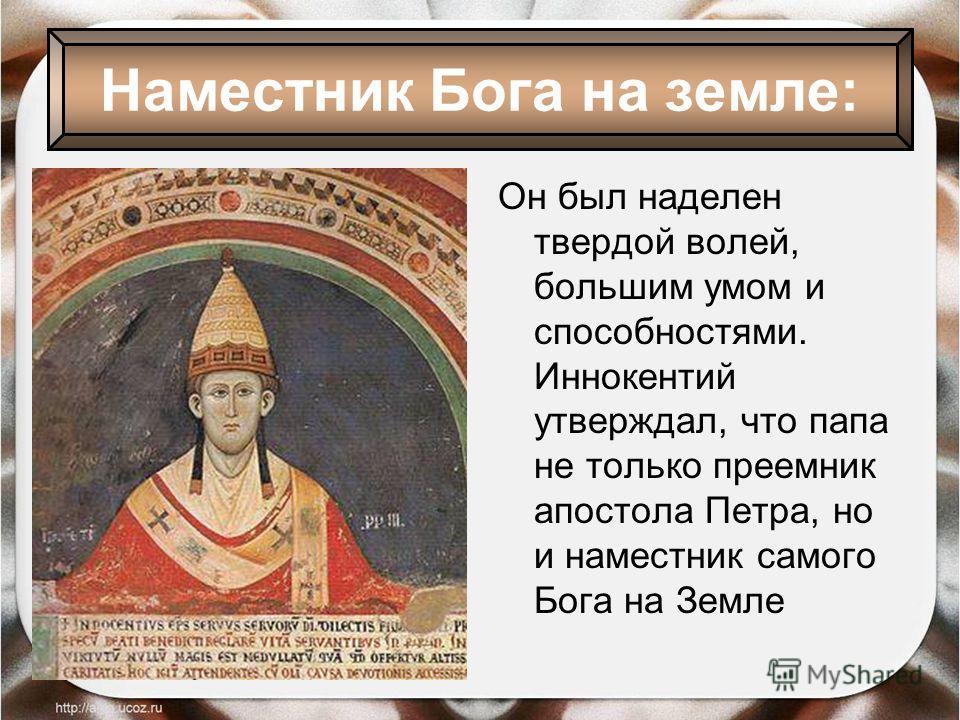 Он был наделен твердой волей, большим умом и способностями. Иннокентий утверждал, что папа не только преемник апостола Петра, но и наместник самого Бога на Земле Наместник Бога на земле:
