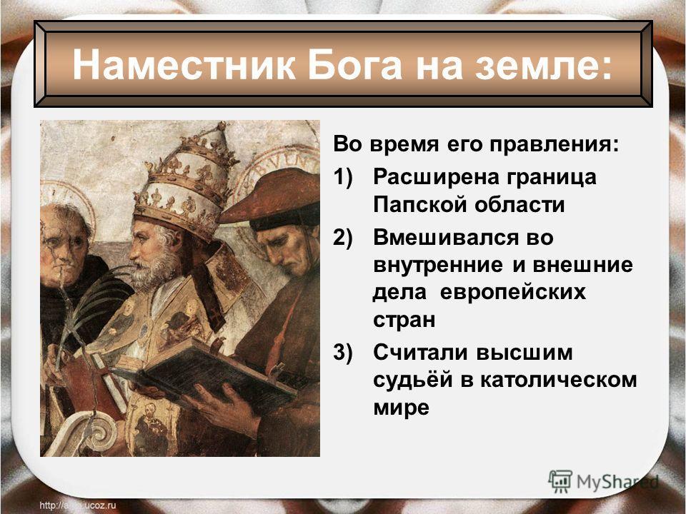 Во время его правления: 1)Расширена граница Папской области 2)Вмешивался во внутренние и внешние дела европейских стран 3)Считали высшим судьёй в католическом мире Наместник Бога на земле: